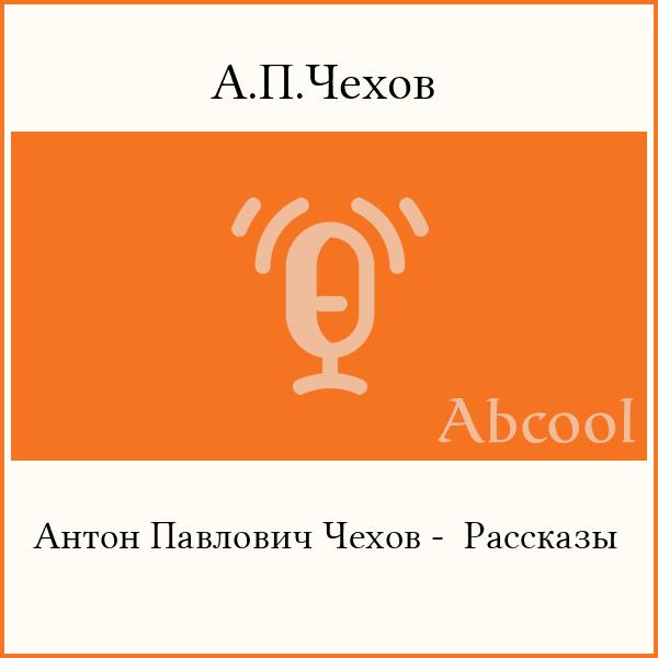 Аудиокнига «А.П.Чехов — Антон Павлович Чехов -  Рассказы»
