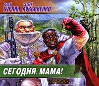 Сергей Лукьяненко, Юлий Буркин - Сегодня, мама! — Лукьяненко Сергей, Буркин Юлий
