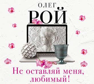 Не оставляй меня, любимый! — Рой Олег