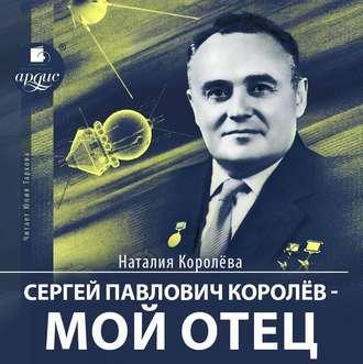 Сергей Павлович Королёв – мой отец — Королева Наталия