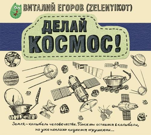 Виталий Егоров - Делай Космос! — Егоров Виталий