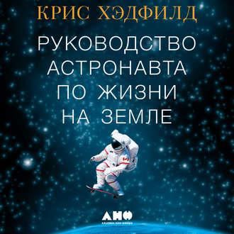 Руководство астронавта по жизни на Земле. Чему научили меня 4000 часов на орбите — Хэдфилд Кристофер