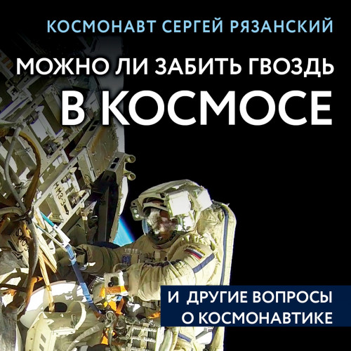 Можно ли забить гвоздь в космосе и другие вопросы о космонавтике — Рязанский Сергей