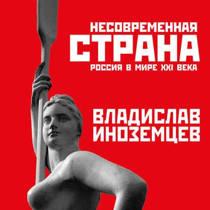 Несовременная страна. Россия в мире XXI века — Иноземцев Владислав