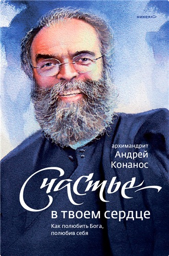 Счастье – в твоём сердце. Как полюбить Бога, полюбив себя — Конанос Андрей Архимандрит