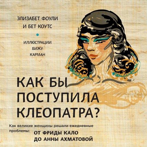 Как бы поступила Клеопатра? Как великие женщины решали ежедневные проблемы: от Фриды Кало до Анны Ахматовой. — Фоули Элизабет; Коутс Бет