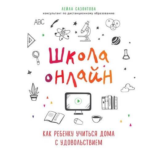 Школа онлайн. Как ребенку учиться дома с удовольствием — Сазонтова Лейла