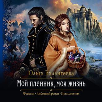 Мой пленник, моя жизнь — Валентеева Ольга