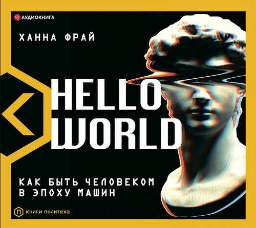 Hello World. Как быть человеком в эпоху машин — Фрай Ханна