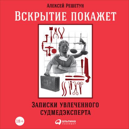 Вскрытие покажет: Записки увлеченного судмедэксперта — Решетун Алексей