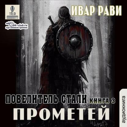 Аудиокнига «Рави Ивар — Прометей 3, Повелитель стали». Цикл «Прометей», том 3
