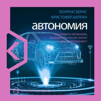 Автономия. Как появился автомобиль без водителя и что это значит для нашего будущего — Бернс Лоуренс, Шулган Кристофер